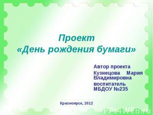 Проект«День рождения бумаги» Автор проектаКузнецова Мария Владимировнавоспитател