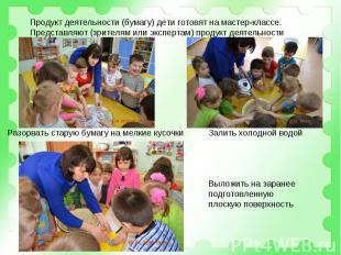 Продукт деятельности (бумагу) дети готовят на мастер-классе.Представляют (зрител