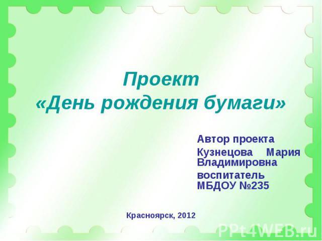 Проект«День рождения бумаги» Автор проектаКузнецова Мария Владимировнавоспитатель МБДОУ №235
