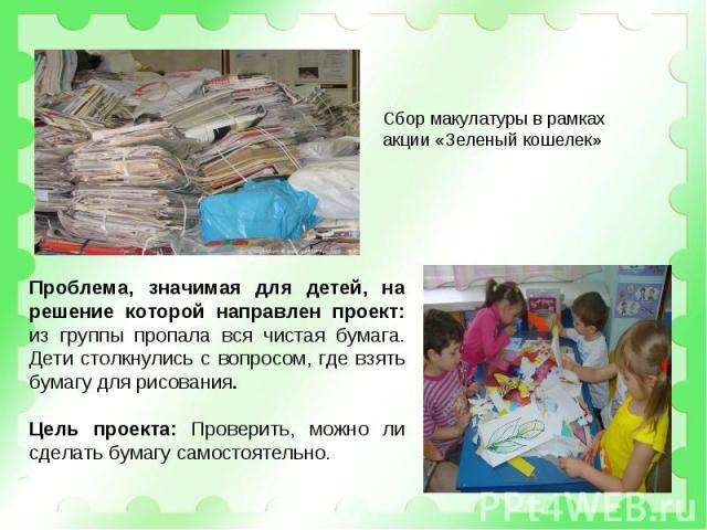 Сбор макулатуры в рамках акции «Зеленый кошелек» Проблема, значимая для детей, на решение которой направлен проект: из группы пропала вся чистая бумага. Дети столкнулись с вопросом, где взять бумагу для рисования.Цель проекта: Проверить, можно ли сд…