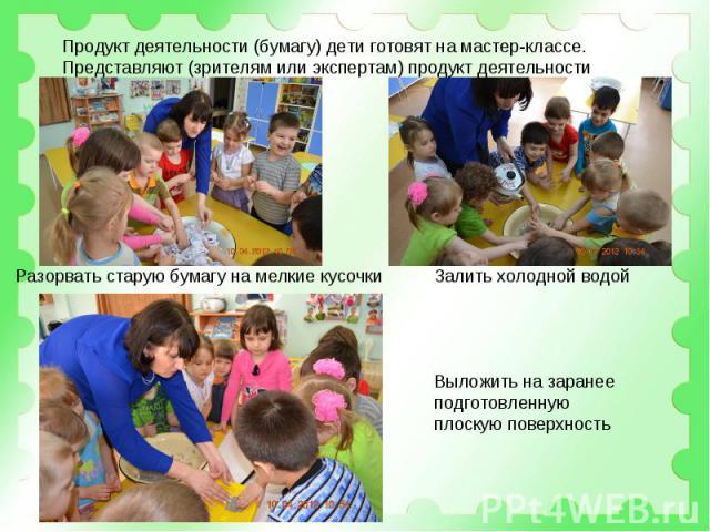 Продукт деятельности (бумагу) дети готовят на мастер-классе.Представляют (зрителям или экспертам) продукт деятельности Разорвать старую бумагу на мелкие кусочки Залить холодной водой Выложить на заранее подготовленную плоскую поверхность