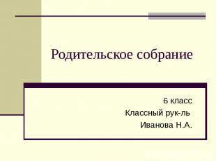 Родительское собрание6 классКлассный рук-ль Иванова Н.А.