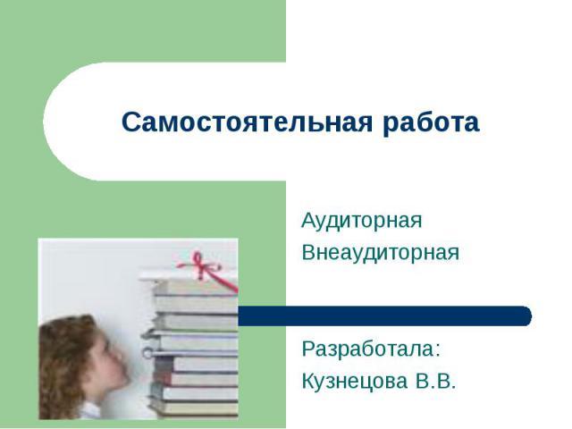 Самостоятельная работа АудиторнаяВнеаудиторнаяРазработала:Кузнецова В.В.