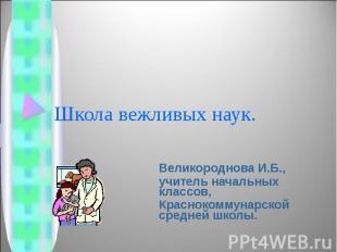 Школа вежливых наук Великороднова И.Б.,учитель начальных классов,Краснокоммунарс