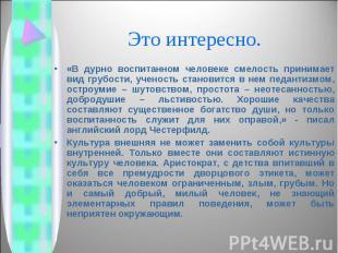 «В дурно воспитанном человеке смелость принимает вид грубости, ученость становит