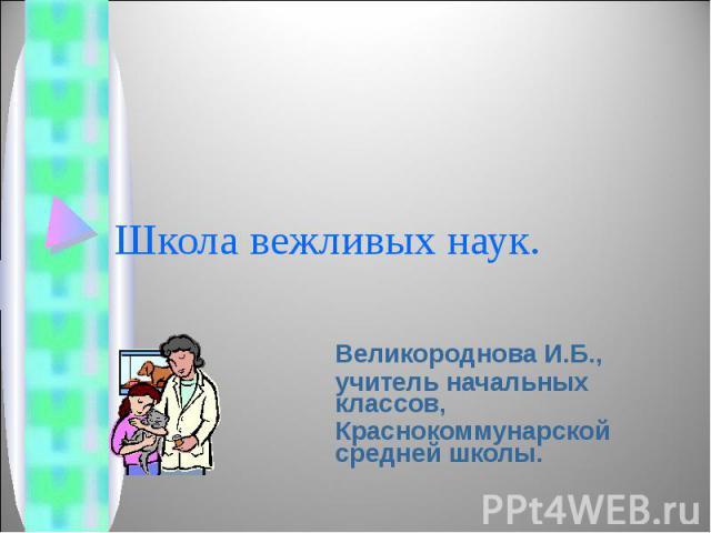 Школа вежливых наук Великороднова И.Б.,учитель начальных классов,Краснокоммунарской средней школы.