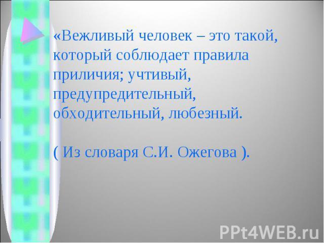 «Вежливый человек – это такой, который соблюдает правила приличия; учтивый, предупредительный, обходительный, любезный.( Из словаря С.И. Ожегова ).