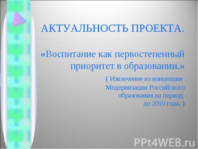 АКТУАЛЬНОСТЬ ПРОЕКТА.«Воспитание как первостепенный приоритет в образовании.» ( Извлечение из концепции Модернизации Российского образования на период до 2010 года. )