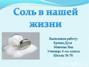 Соль в нашей жизни Выполняли работу:Ерчева Дуся Микеева ЯнаУченицы 4 «а» классаШ