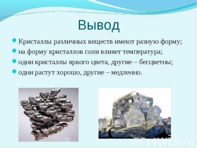 Кристаллы различных веществ имеют разную форму;на форму кристаллов соли влияет температура;одни кристаллы яркого цвета, другие – бесцветны; одни растут хорошо, другие – медленно.