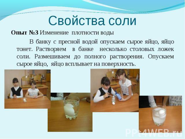 Опыт №3 Изменение плотности воды В банку с пресной водой опускаем сырое яйцо, яйцо тонет. Растворяем в банке несколько столовых ложек соли. Размешиваем до полного растворения. Опускаем сырое яйцо, яйцо всплывает на поверхность.