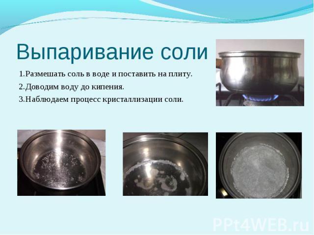 Выпаривание соли 1.Размешать соль в воде и поставить на плиту. 2.Доводим воду до кипения. 3.Наблюдаем процесс кристаллизации соли.