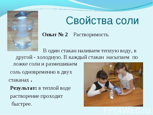 Свойства соли Опыт № 2 Растворимость В один стакан наливаем теплую воду, в другой - холодную. В каждый стакан насыпаем по ложке соли и размешиваем соль одновременно в двух стаканах . Результат: в теплой воде растворение проходит быстрее.