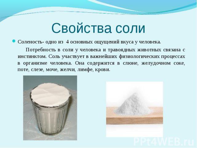 Свойства соли Соленость- одно из 4 основных ощущений вкуса у человека. Потребность в соли у человека и травоядных животных связана с инстинктом. Соль участвует в важнейших физиологических процессах в организме человека. Она содержится в слюне, желуд…