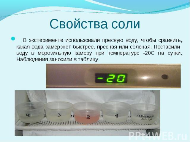 В эксперименте использовали пресную воду, чтобы сравнить, какая вода замерзнет быстрее, пресная или соленая. Поставили воду в морозильную камеру при температуре -20С на сутки. Наблюдения заносили в таблицу.