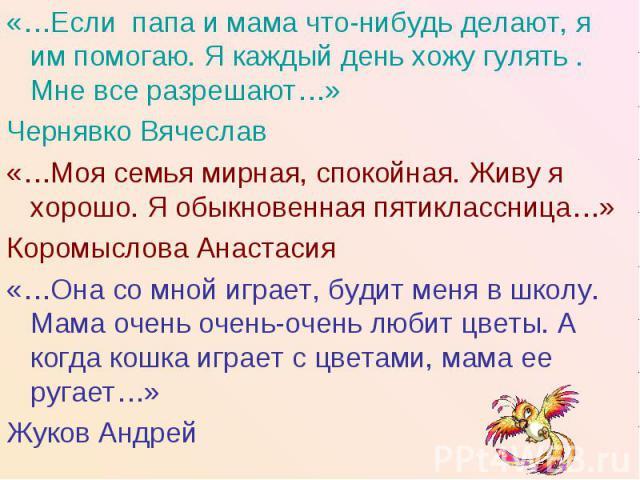 «…Если папа и мама что-нибудь делают, я им помогаю. Я каждый день хожу гулять . Мне все разрешают…»Чернявко Вячеслав«…Моя семья мирная, спокойная. Живу я хорошо. Я обыкновенная пятиклассница…»Коромыслова Анастасия«…Она со мной играет, будит меня в ш…
