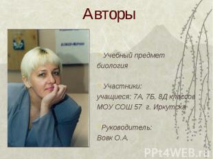 Авторы Учебный предметбиология Участники:учащиеся: 7А, 7Б, 8Д классовМОУ СОШ 57