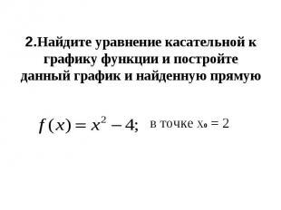2.Найдите уравнение касательной к графику функции и постройте данный график и на