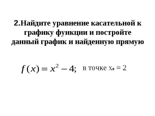 2.Найдите уравнение касательной к графику функции и постройте данный график и найденную прямую в точке х0 = 2