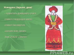Женщина (барыня, дама) – хранитель домашнего очага, символ плодородия земли, сим