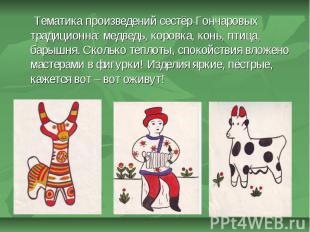 Тематика произведений сестёр Гончаровых традиционна: медведь, коровка, конь, пти