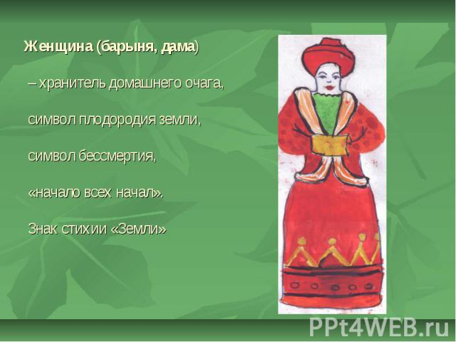 Женщина (барыня, дама) – хранитель домашнего очага, символ плодородия земли, символ бессмертия, «начало всех начал». Знак стихии «Земли»