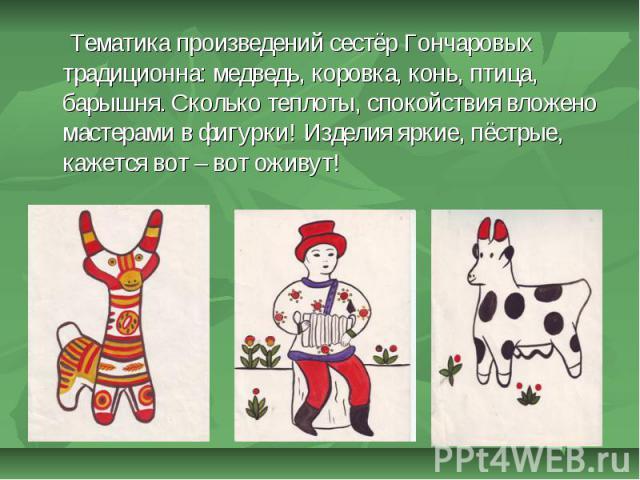 Тематика произведений сестёр Гончаровых традиционна: медведь, коровка, конь, птица, барышня. Сколько теплоты, спокойствия вложено мастерами в фигурки! Изделия яркие, пёстрые, кажется вот – вот оживут!
