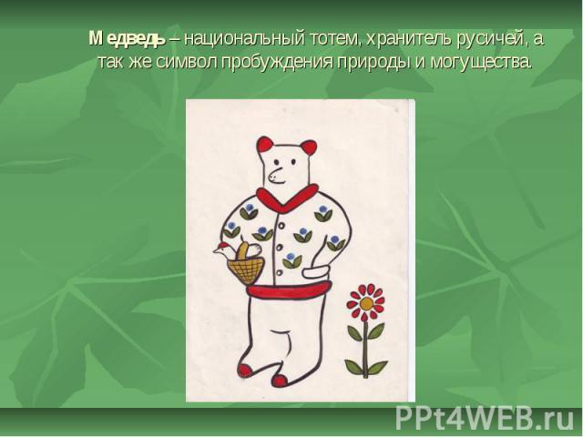 Медведь – национальный тотем, хранитель русичей, а так же символ пробуждения природы и могущества.