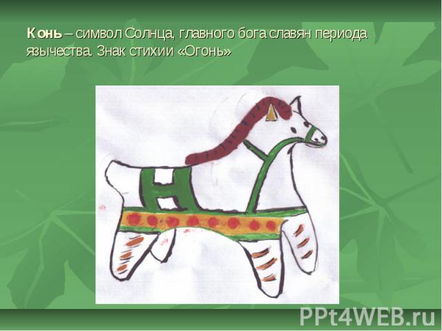 Конь – символ Солнца, главного бога славян периода язычества. Знак стихии «Огонь»