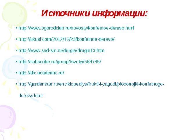 Источники информации: http://www.ogorodclub.ru/novosty/konfetnoe-derevo.html http://ukusi.com/2012/12/23/konfetnoe-derevo/ http://www.sad-sm.ru/drugie/drugie13.htm http://subscribe.ru/group/tsvetyi/564745/ http://dic.academic.ru/ http://gardenstar.r…