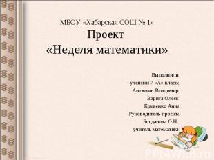 МБОУ «Хабарская СОШ № 1»Проект «Неделя математики» Выполнили:ученики 7 «А» класс