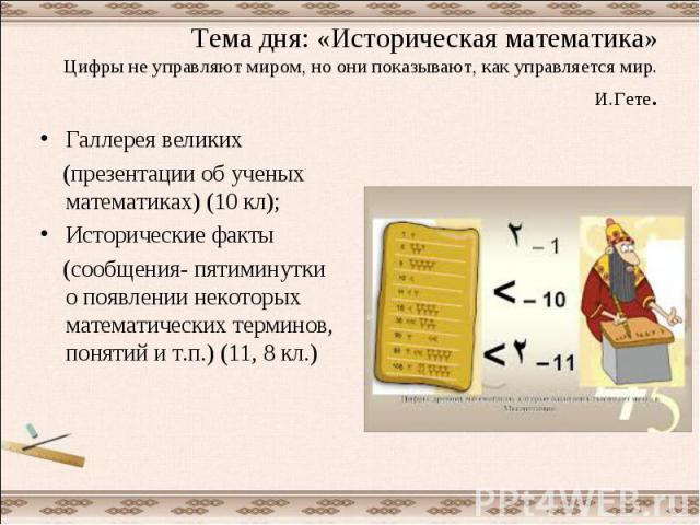 Тема дня: «Историческая математика»Цифры не управляют миром, но они показывают, как управляется мир.И.Гете. Галлерея великих (презентации об ученых математиках) (10 кл);Исторические факты (сообщения- пятиминутки о появлении некоторых математических …