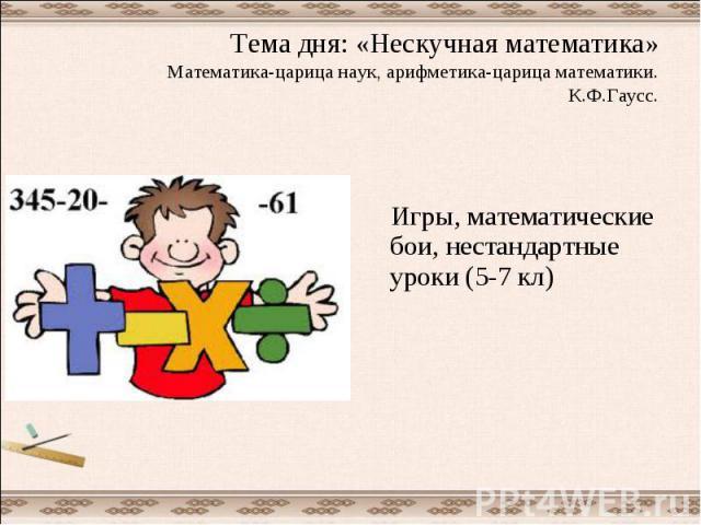 Тема дня: «Нескучная математика»Математика-царица наук, арифметика-царица математики.К.Ф.Гаусс. Игры, математические бои, нестандартные уроки (5-7 кл)