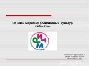 Основы мировых религиозных культур учебный курс Подготовила Кудрявцева В.А.учит