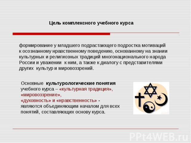формирование у младшего подрастающего подростка мотиваций к осознанному нравственному поведению, основанному на знании культурных и религиозных традиций многонационального народа России и уважении к ним, а также к диалогу с представителями других ку…