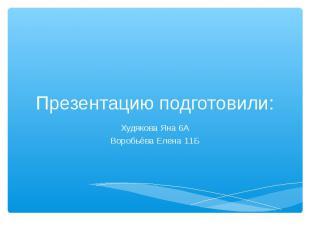 Презентацию подготовили: Худякова Яна 6АВоробьёва Елена 11Б