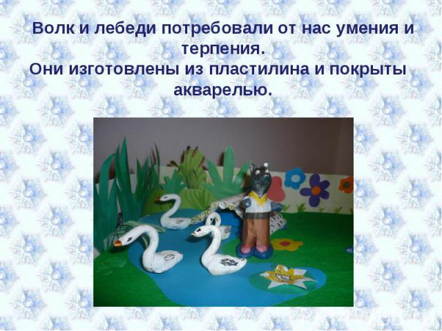 Волк и лебеди потребовали от нас умения и терпения.Они изготовлены из пластилина и покрыты акварелью.