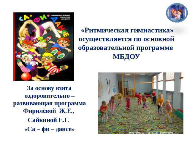 «Ритмическая гимнастика» осуществляется по основной образовательной программе МБДОУЗа основу взята оздоровительно – развивающая программа Фирилёвой Ж.Е., Сайкиной Е.Г. «Са – фи – дансе»