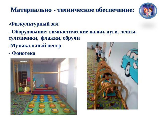 Материально - техническое обеспечение:-Физкультурный зал- Оборудование: гимнастические палки, дуги, ленты, султанчики, флажки, обручи-Музыкальный центр- Фонотека