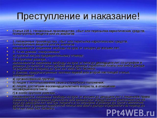 Преступление и наказание! Статья 228.1. Незаконные производство, сбыт или пересылка наркотических средств, психотропных веществ или их аналогов1. Незаконные производство, сбыт или пересылка наркотических средств, психотропных веществ или их аналогов…