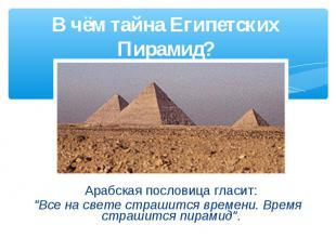 """В чём тайна Египетских Пирамид? Арабская пословица гласит: """"Все на свете страшит"""