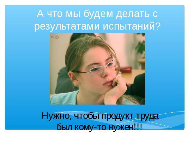А что мы будем делать с результатами испытаний? Нужно, чтобы продукт труда был кому-то нужен!!!