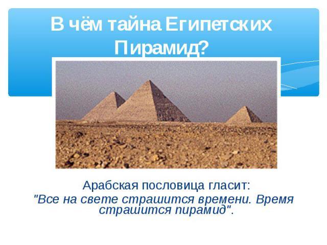 В чём тайна Египетских Пирамид? Арабская пословица гласит: