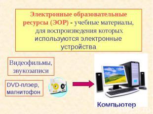 Электронные образовательные ресурсы (ЭОР) - учебные материалы, для воспроизведен