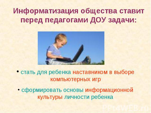 Информатизация общества ставит перед педагогами ДОУ задачи: стать для ребенка наставником в выборе компьютерных игр сформировать основы информационной культуры личности ребенка