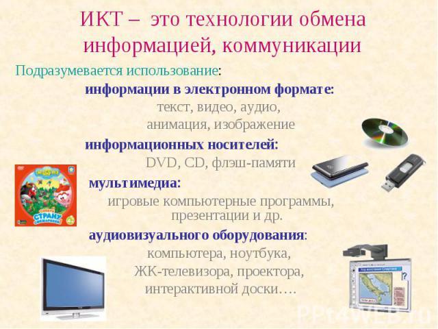 ИКТ – это технологии обмена информацией, коммуникации информации в электронном формате: текст, видео, аудио, анимация, изображениеинформационных носителей: DVD, CD, флэш-памяти мультимедиа: игровые компьютерные программы, презентации и др. аудиовизу…
