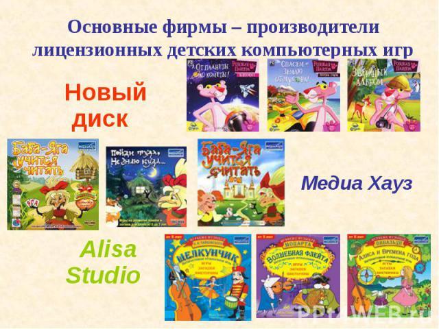 Основные фирмы – производители лицензионных детских компьютерных игр Новый диск Alisa Studio Медиа Хауз