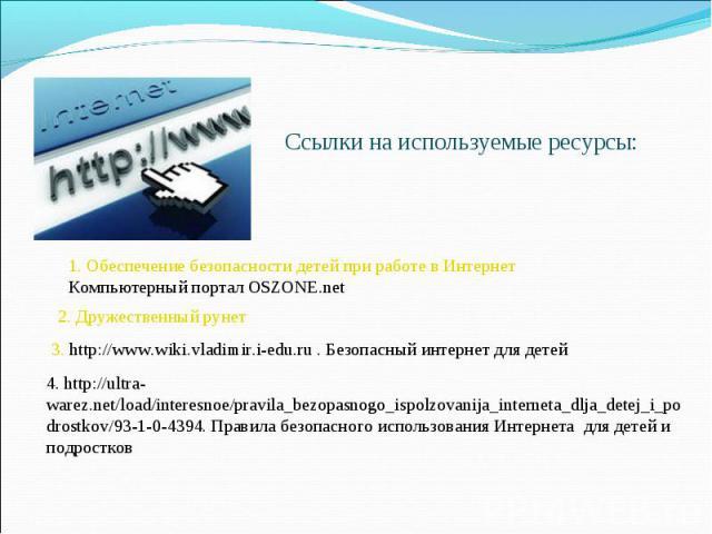Ссылки на используемые ресурсы: 1. Обеспечение безопасности детей при работе в Интернет Компьютерный портал OSZONE.net 2. Дружественный рунет 3. http://www.wiki.vladimir.i-edu.ru . Безопасный интернет для детей 4. http://ultra-warez.net/load/interes…