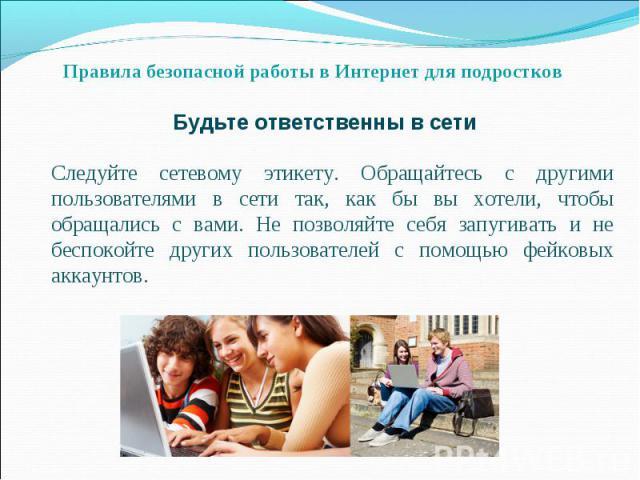 Правила безопасной работы в Интернет для подростков Будьте ответственны в сети Следуйте сетевому этикету. Обращайтесь с другими пользователями в сети так, как бы вы хотели, чтобы обращались с вами. Не позволяйте себя запугивать и не беспокойте други…
