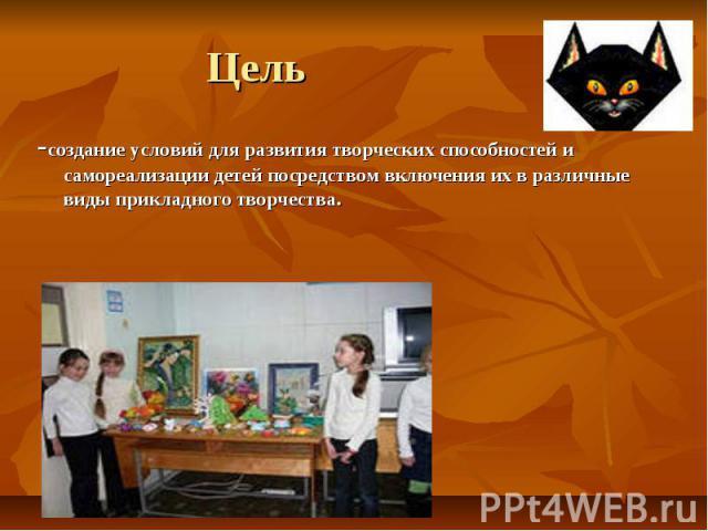 Цель -создание условий для развития творческих способностей и самореализации детей посредством включения их в различные виды прикладного творчества.